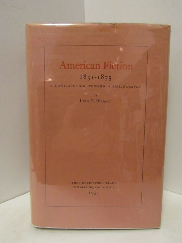 AMERICAN FICTION 1851-1875: A CONTRIBUTION TOWARD A BIBLIOGRAPHY;. Lyle H. Wright.