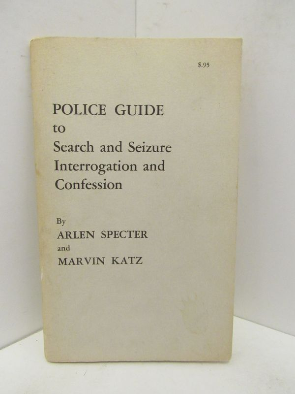 POLICE GUIDE TO SEARCH AND SEIZURE INTERROGATION AND CONFESSION;. Arlen Specter, Marvin Katz.