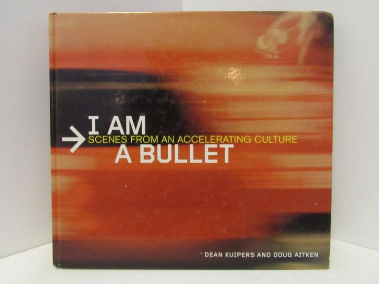 I AM A BULLET: SCENES FROM AN ACCELERATING CULTURE;. Dean Kuipers.