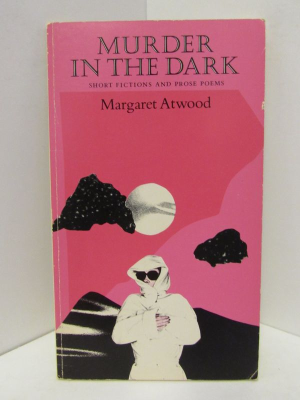 MURDER IN THE DARK; SHORT FICTION AND PROSE POEMS. Margaret Atwood.