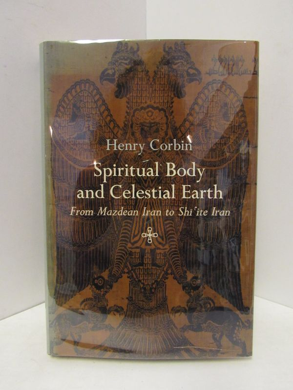 SPIRITUAL BODY AND CELESTIAL EARTH; FROM MAZDEAN IRAN TO SHI'ITE IRAN. Henry Corbin.