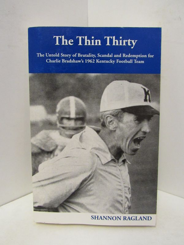 THIN (THE) THIRTY; THE UNTOLD STORY OF BRUTALITY, SCANDAL AND REDEMPTION FOR CHARLIE BRADSHAW'S 1962 KENTUCKY FOOTBALL TEAM. Shannon Ragland.