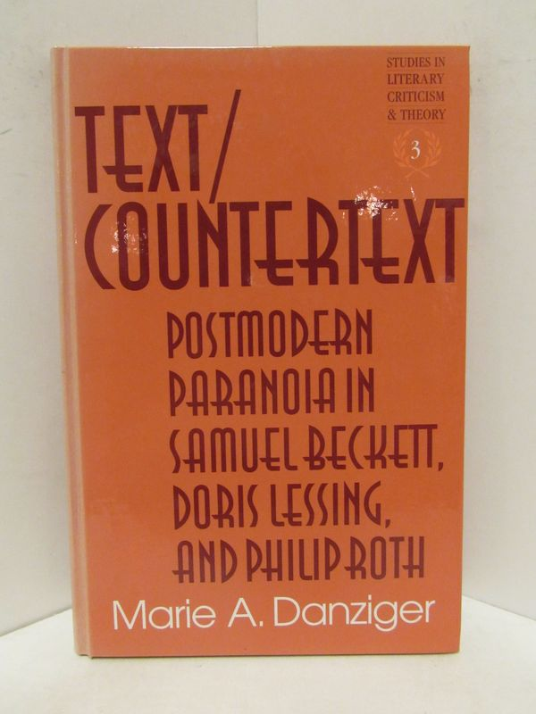 TEXT/COUNTERTEXT; Postmodern Paranoia in Samuel Beckett, Doris Lessing, and Philip Roth. Marie A. Danziger.