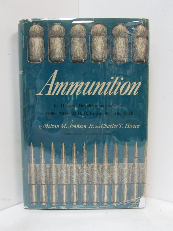 AMMUNITION; Its History, Development and Use: 1600 to 1943 -- .22 B.B. Cap to 40mm. Shell. Melvin M. Johnson Jr., Charles T. Haven.