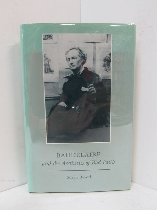 BAUDELAIRE AND THE AESTHETICS OF BAD FAITH;. Susan Blood.