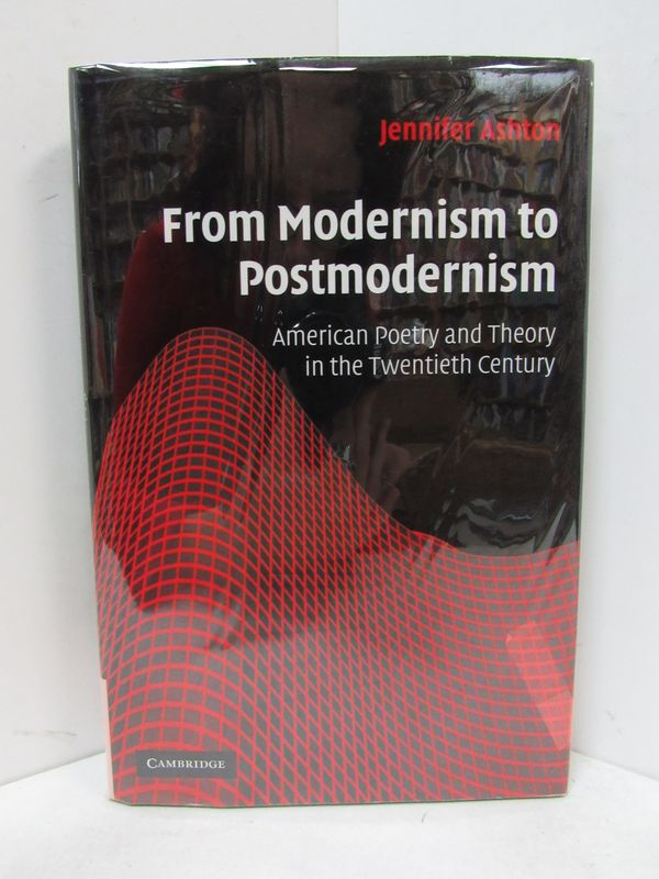 FROM MODERNISM TO POSTMODERNISM; American Poetry and Theory in the Twentieth Century. Jennifer Ashton.