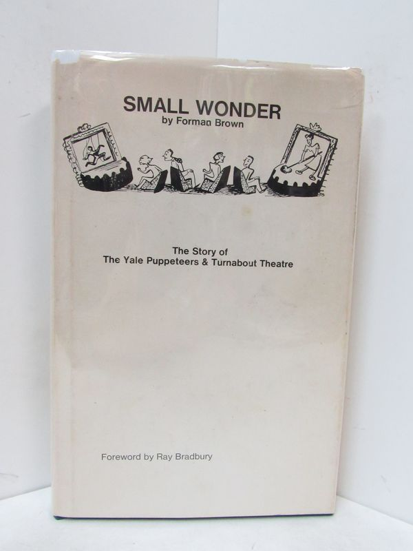 SMALL WONDER; The Story of the Yale Puppeteers & Turnabout Theatre. Forman Brown, Ray Bradbury, foreword.