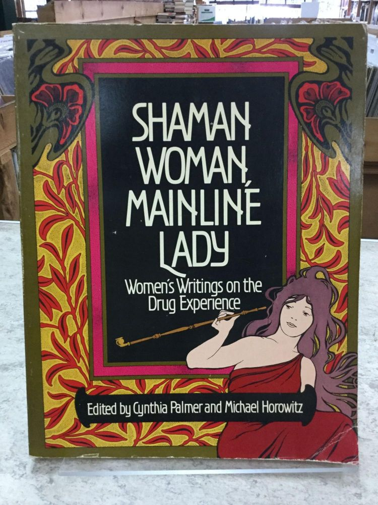Shaman Woman, Mainline Lady; Women's Writings On The Drug Experience. Cynthia Palmer, Michael Horowitz.