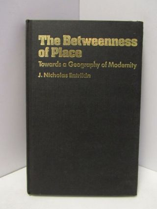 BETWEENNESS (THE) OF THE PLACE; TOWARDS A GEOGRAPHY OF MODERNITY. J. Nicholas Entrikin.