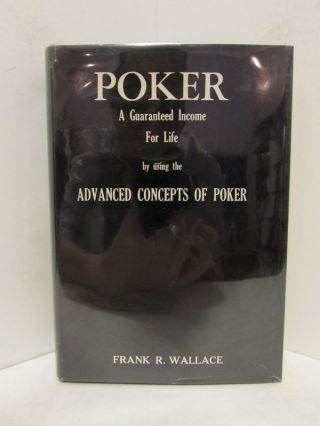 POKER: A GUARANTEED INCOME FOR LIFE; by Using the Advanced Concepts of Poker. Frank R. Wallace.