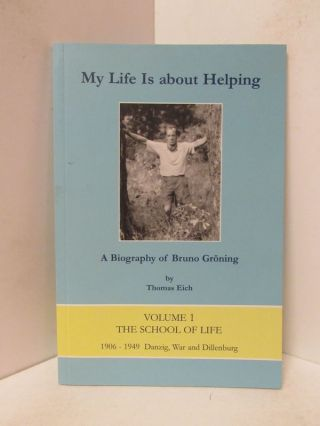 MY LIFE IS ABOUT HELPING: A BIOGRAPHY OF BRUNO GRONING; Volume 1: The School of Life - 1906-1949...