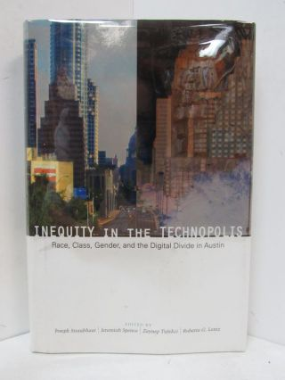 INEQUITY IN THE TECHNOPOLIS; Race, Class, Gender, and the Digital Divide in Austin. Joseph Straubhaar, Jeremiah Spence, Zeynep Tufekci, Roberta G. Lentz.