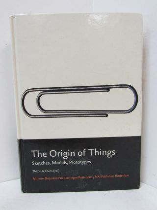 ORIGIN OF THINGS (THE); Sketches, Models, Prototypes. Thimo te Duits.