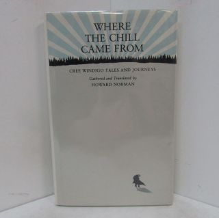 WHERE THE CHILL CAME FROM; Cree Windigo Tales and Journeys. Howard Norman.