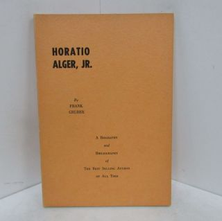 HORATIO ALGER, JR.; A Biography and Bibliography of the Best Selling Author of All Time. Frank...