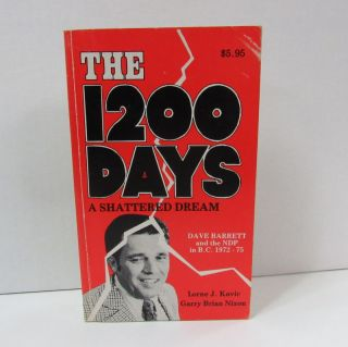 1200 DAYS (THE): A SHATTERED DREAM; Dave Barrett and the NDP in B.C. 1972-75. Lorne J. Kavic,...