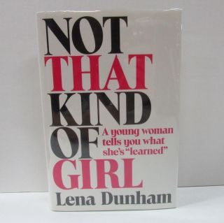 "NOT THAT KIND OF GIRL; A Young Woman Tells You What She's ""Learned"" Lena Dunham"