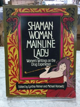 Shaman Woman, Mainline Lady; Women's Writings On The Drug Experience. Cynthia Palmer, Michael...